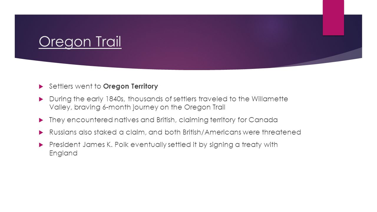 Oregon Trail  Settlers went to Oregon Territory  During the early 1840s, thousands of settlers traveled to the Willamette Valley, braving 6-month journey on the Oregon Trail  They encountered natives and British, claiming territory for Canada  Russians also staked a claim, and both British/Americans were threatened  President James K.