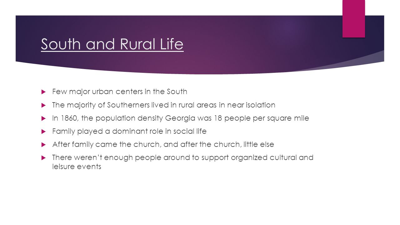 South and Rural Life  Few major urban centers in the South  The majority of Southerners lived in rural areas in near isolation  In 1860, the population density Georgia was 18 people per square mile  Family played a dominant role in social life  After family came the church, and after the church, little else  There weren't enough people around to support organized cultural and leisure events