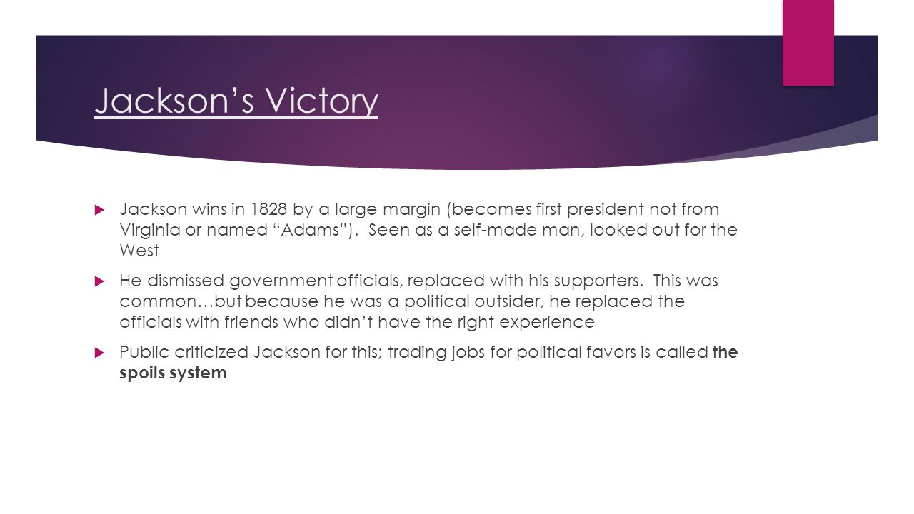 Jackson's Victory  Jackson wins in 1828 by a large margin (becomes first president not from Virginia or named Adams ).