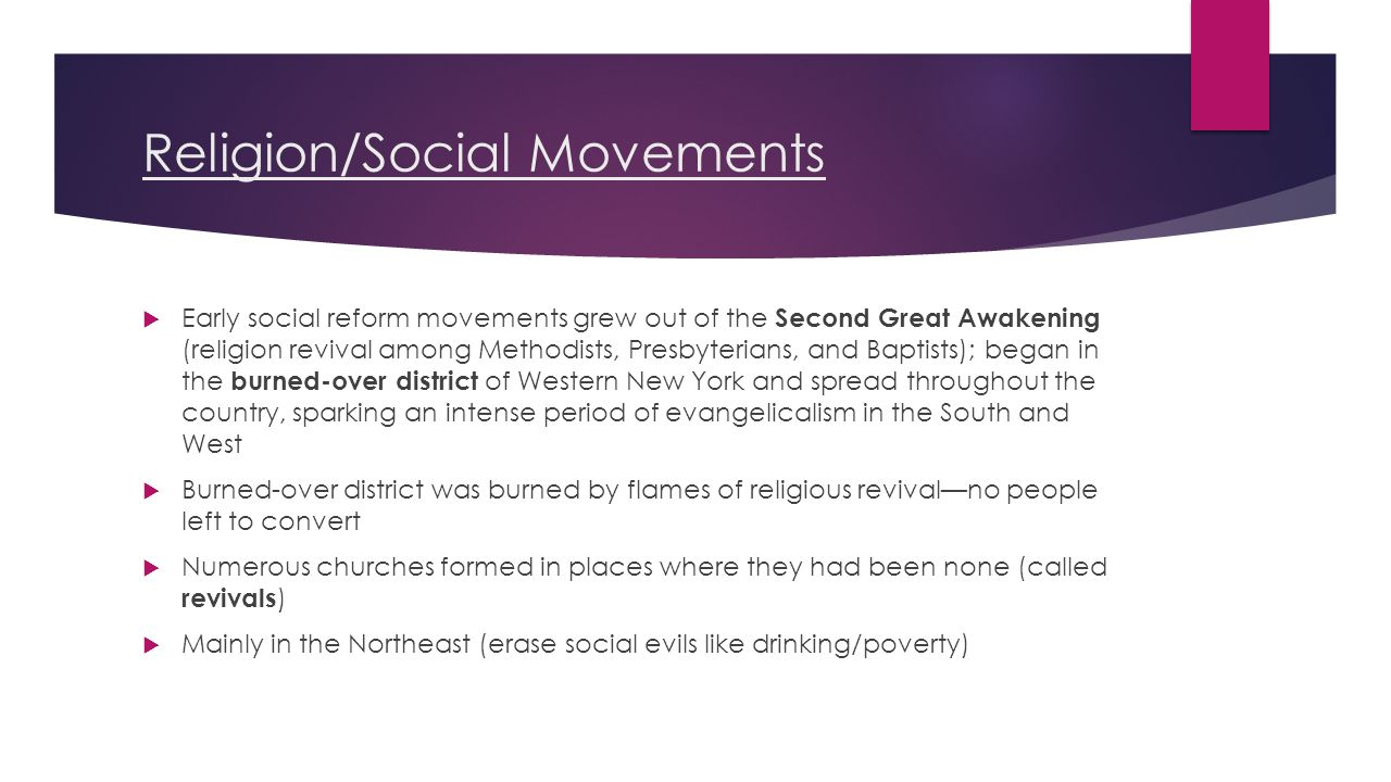 Religion/Social Movements  Early social reform movements grew out of the Second Great Awakening (religion revival among Methodists, Presbyterians, and Baptists); began in the burned-over district of Western New York and spread throughout the country, sparking an intense period of evangelicalism in the South and West  Burned-over district was burned by flames of religious revival—no people left to convert  Numerous churches formed in places where they had been none (called revivals )  Mainly in the Northeast (erase social evils like drinking/poverty)