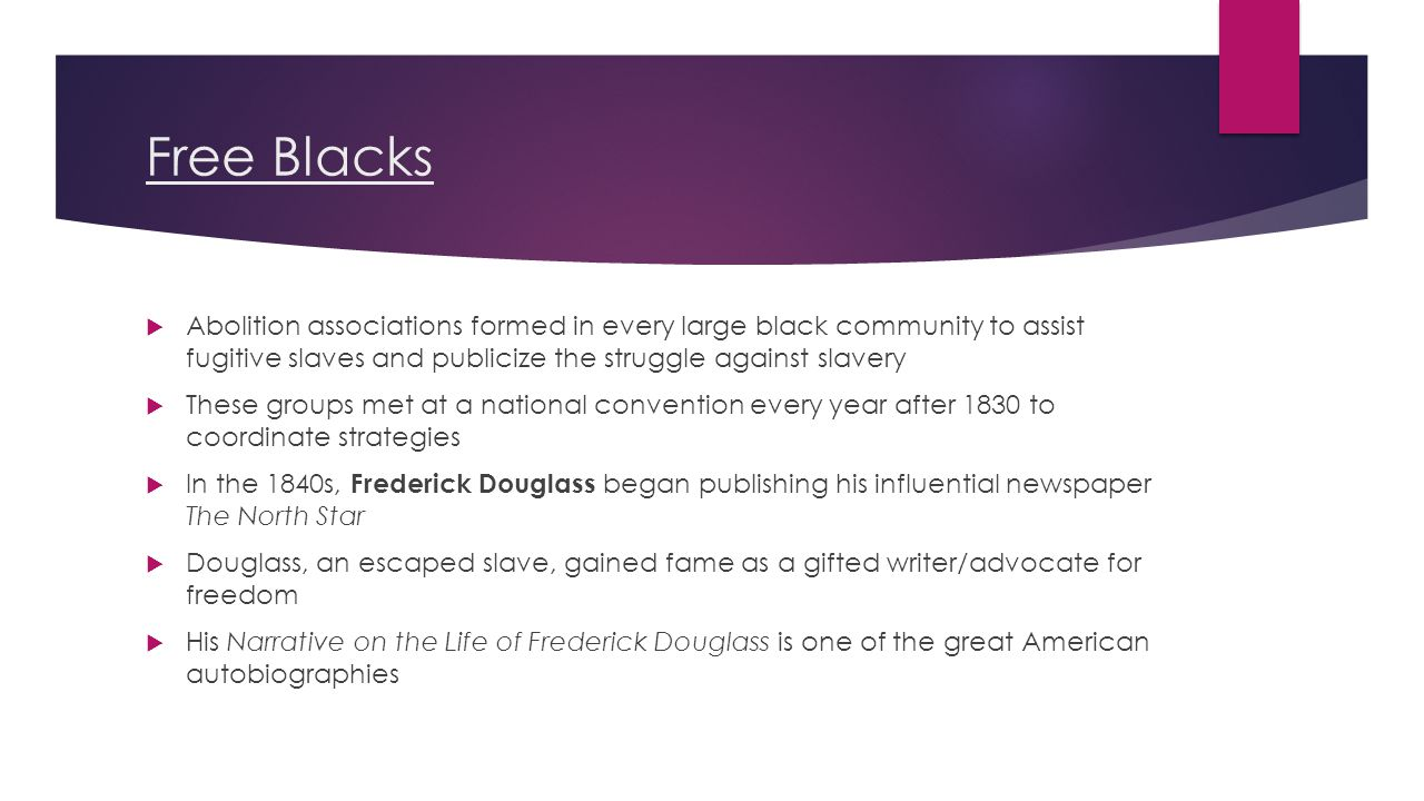 Free Blacks  Abolition associations formed in every large black community to assist fugitive slaves and publicize the struggle against slavery  These groups met at a national convention every year after 1830 to coordinate strategies  In the 1840s, Frederick Douglass began publishing his influential newspaper The North Star  Douglass, an escaped slave, gained fame as a gifted writer/advocate for freedom  His Narrative on the Life of Frederick Douglass is one of the great American autobiographies
