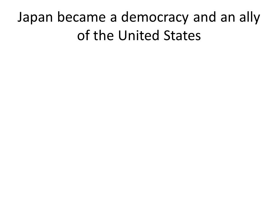 Japan became a democracy and an ally of the United States