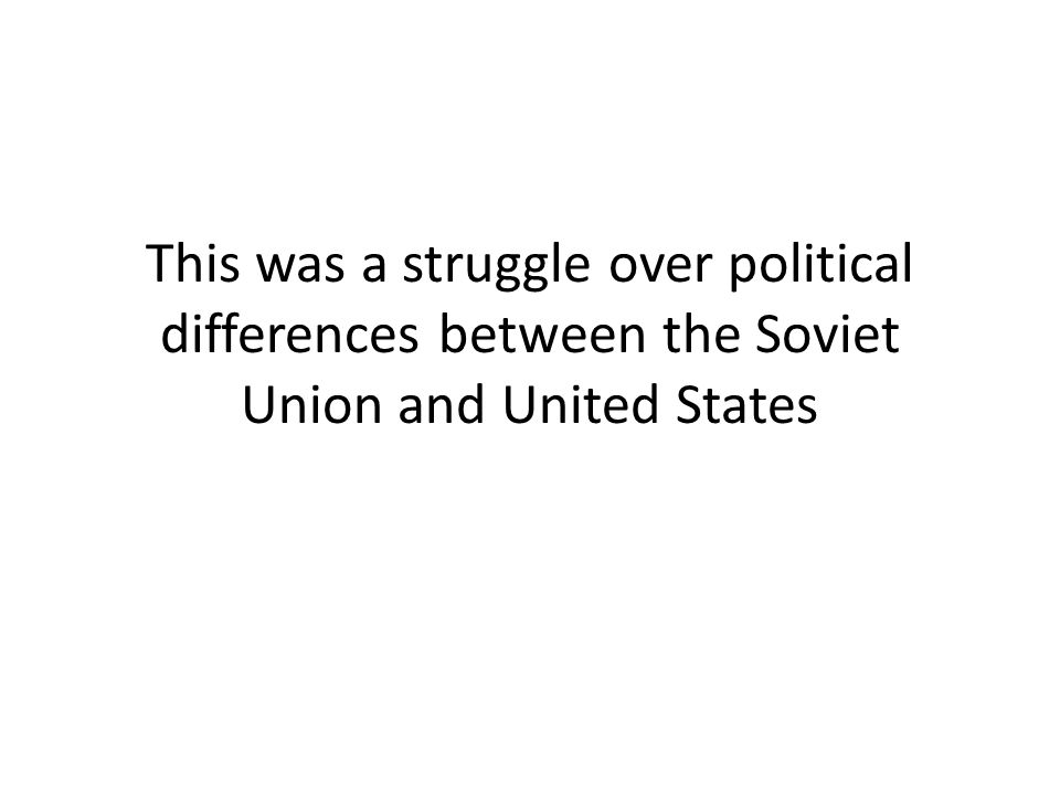 This was a struggle over political differences between the Soviet Union and United States