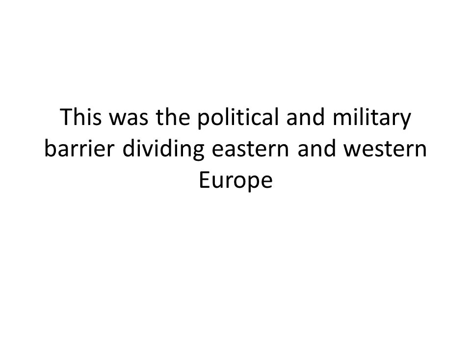 This was the political and military barrier dividing eastern and western Europe
