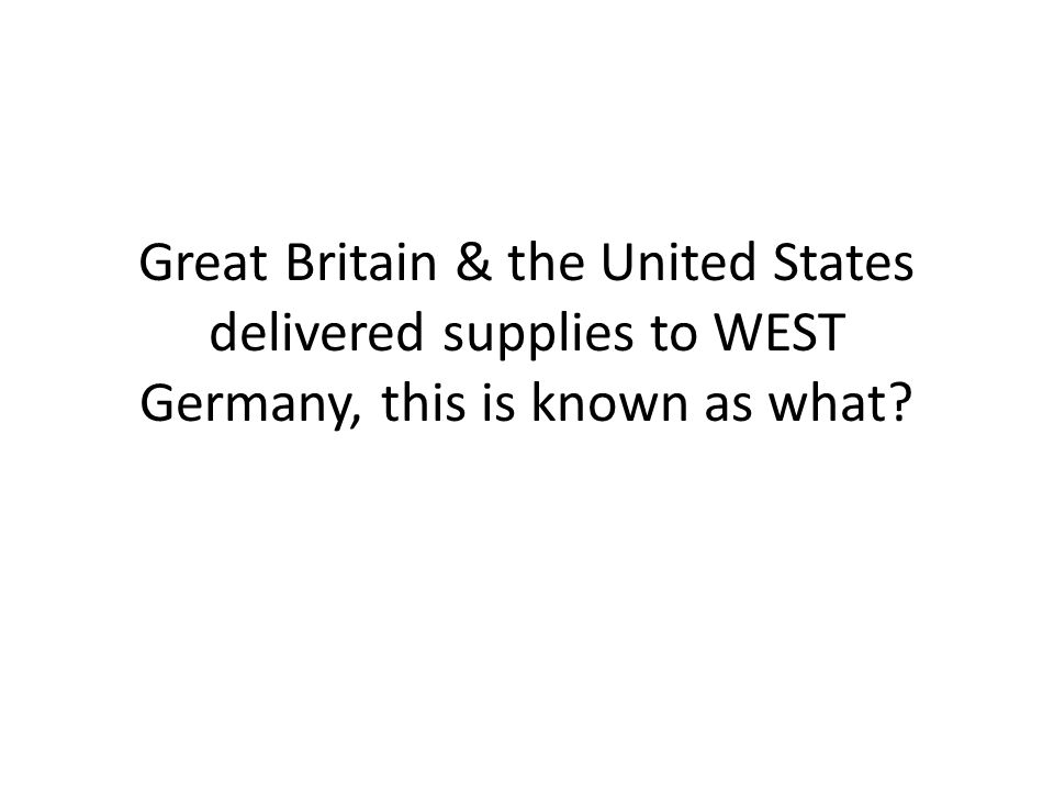 Great Britain & the United States delivered supplies to WEST Germany, this is known as what
