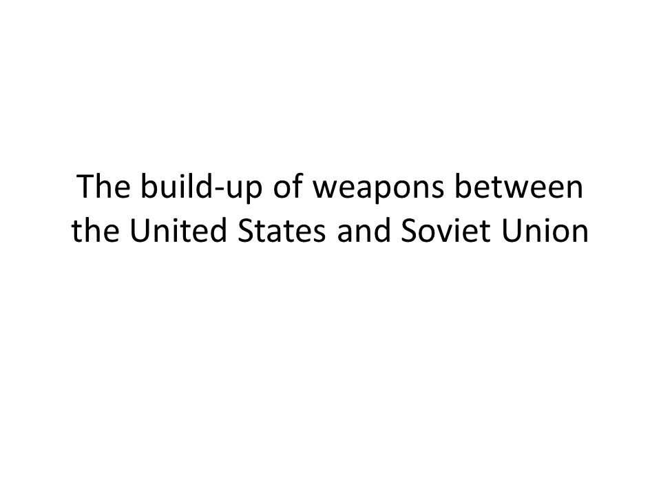 The build-up of weapons between the United States and Soviet Union