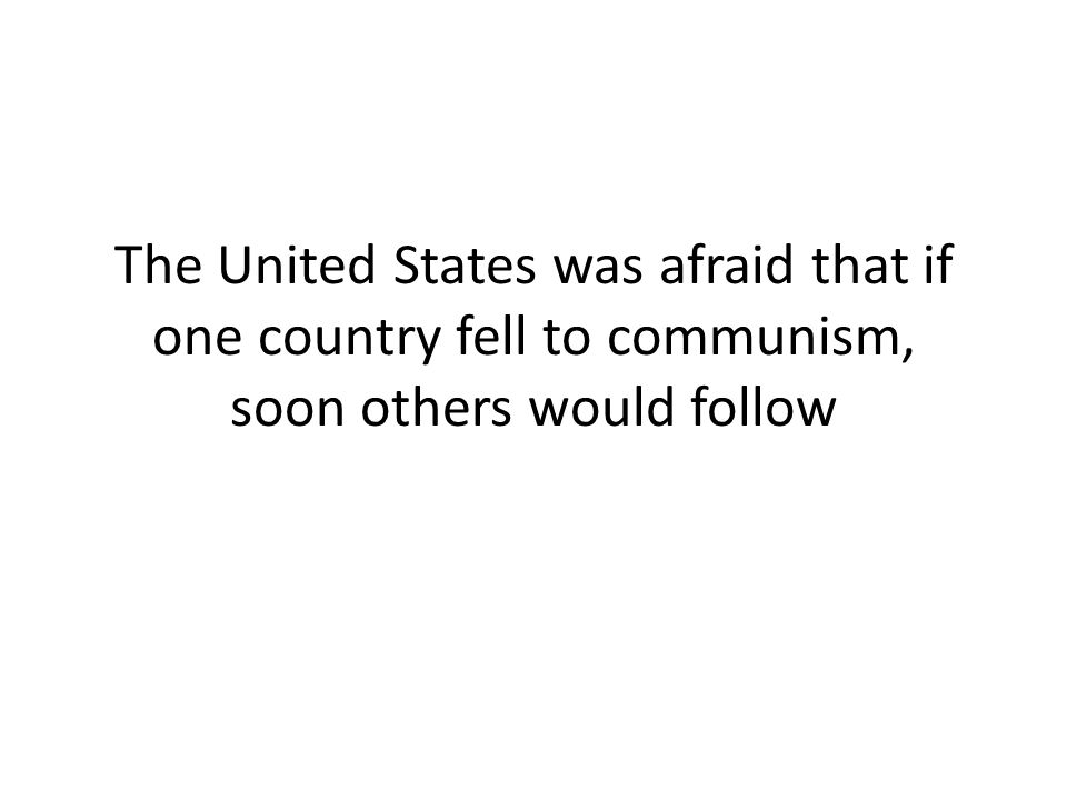 The United States was afraid that if one country fell to communism, soon others would follow