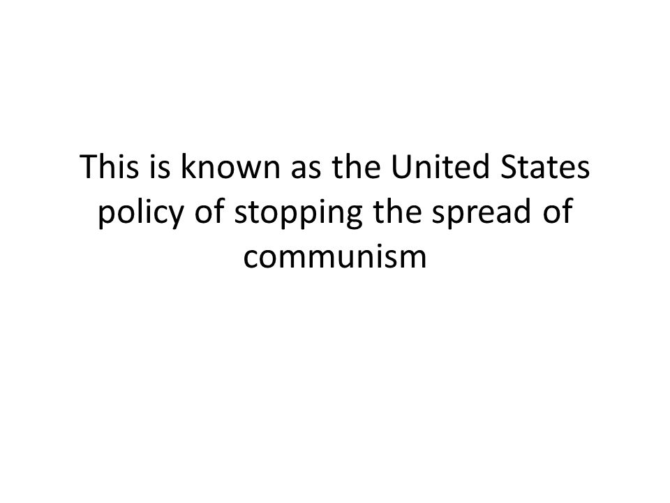 This is known as the United States policy of stopping the spread of communism