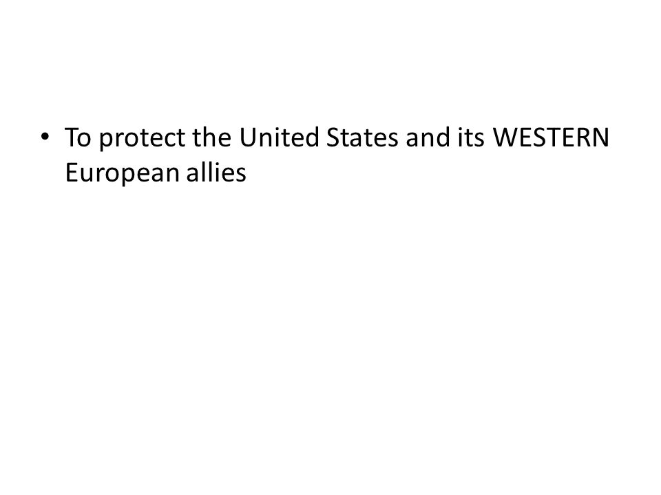 To protect the United States and its WESTERN European allies
