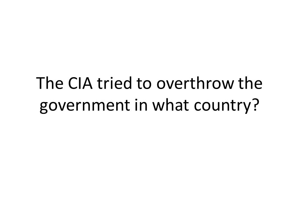 The CIA tried to overthrow the government in what country