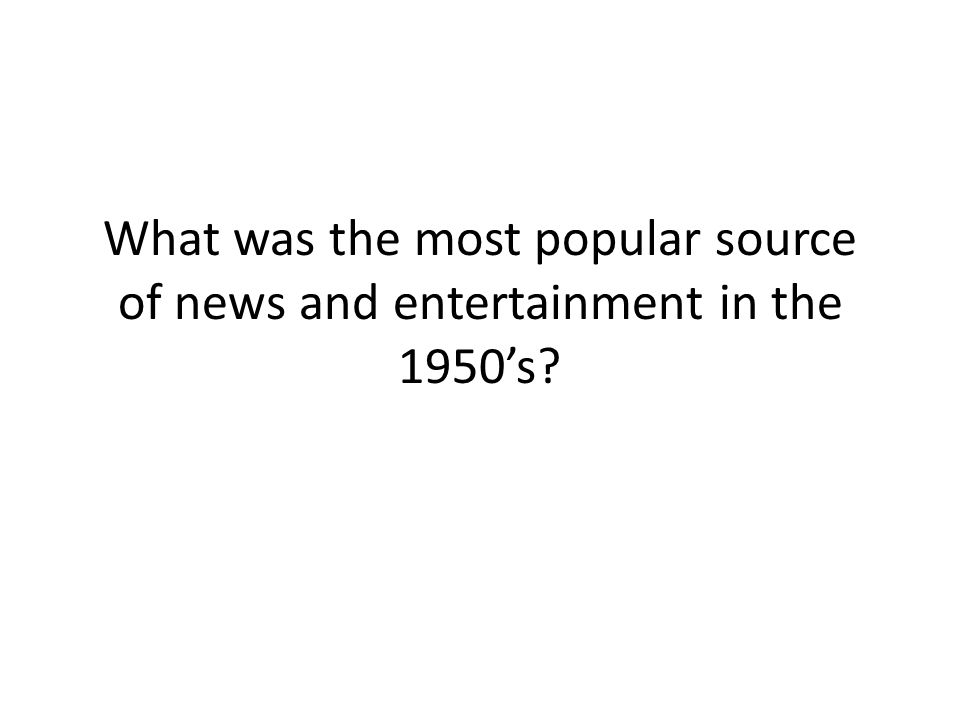 What was the most popular source of news and entertainment in the 1950's