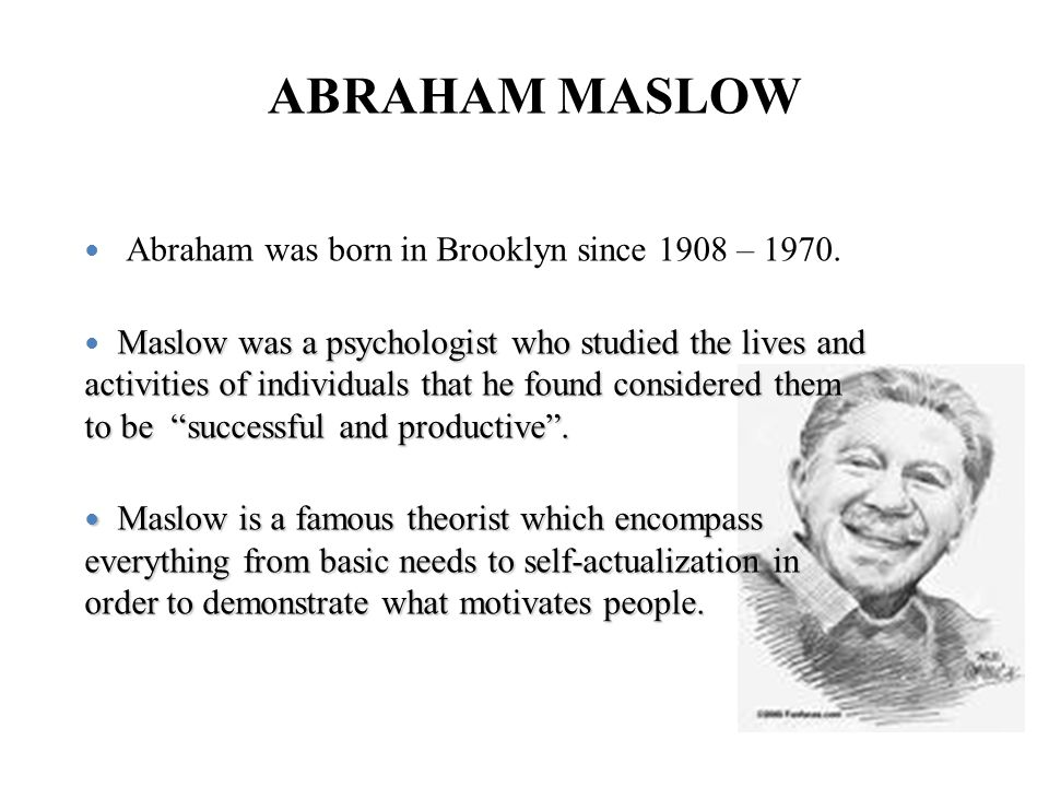 ABRAHAM MASLOW Abraham was born in Brooklyn since 1908 – 1970. Maslow was a psychologist who studied the lives and activities of individuals that he f
