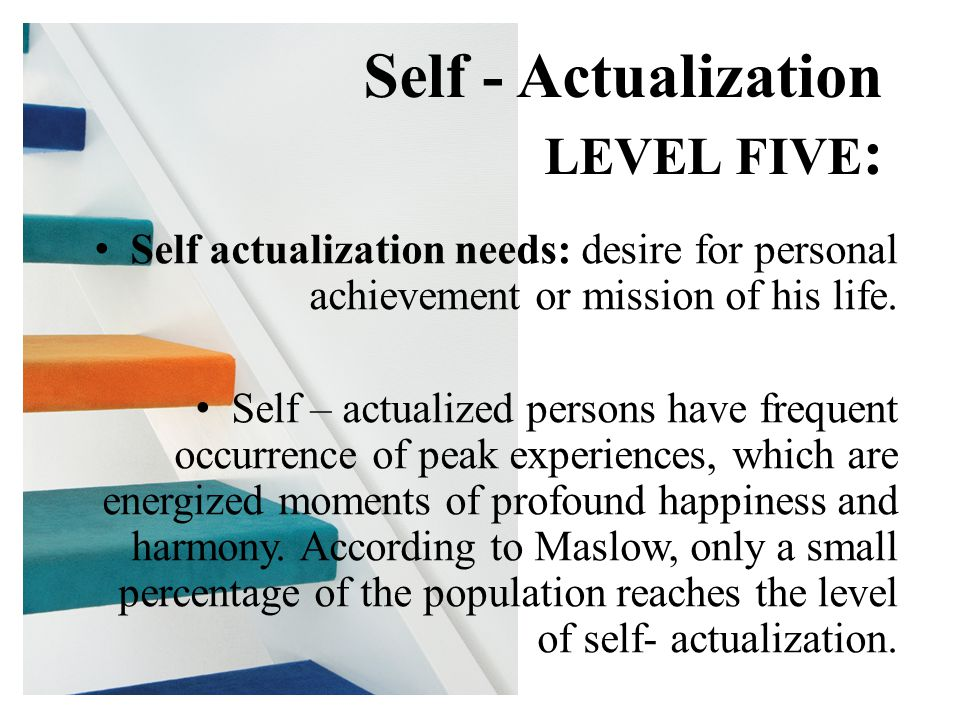 Self actualization needs: desire for personal achievement or mission of his life. Self – actualized persons have frequent occurrence of peak experienc