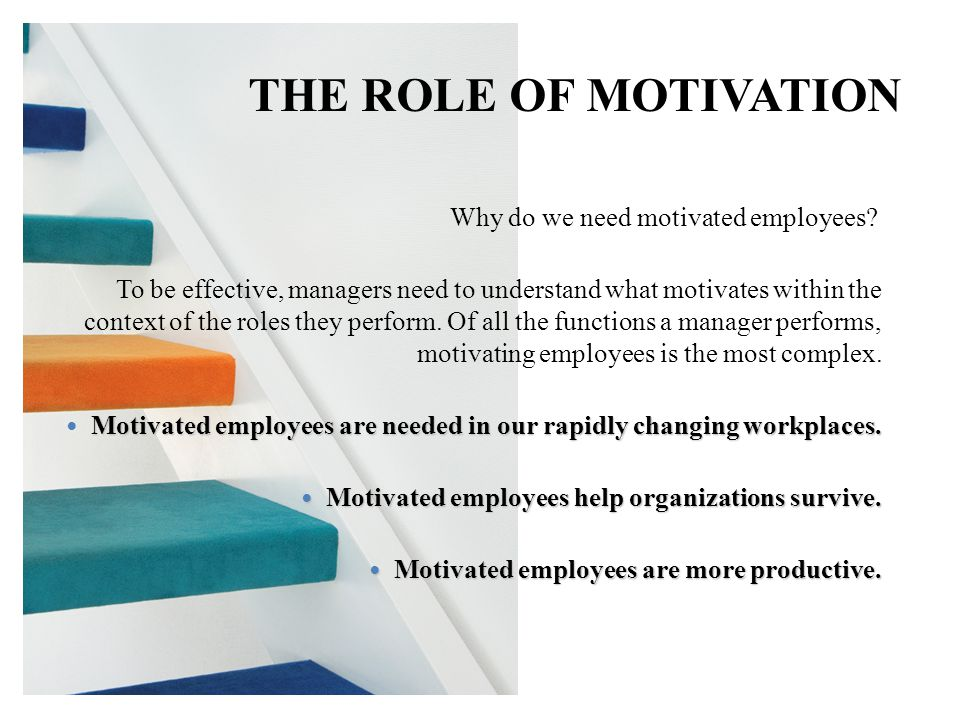 THE ROLE OF MOTIVATION Why do we need motivated employees? To be effective, managers need to understand what motivates within the context of the roles