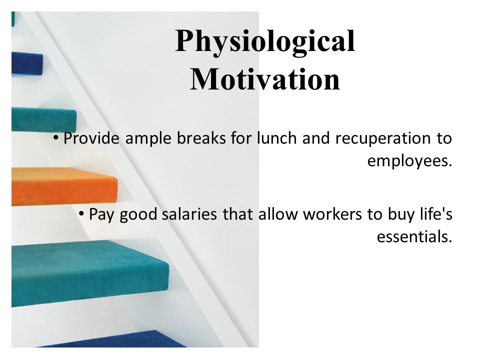 Provide ample breaks for lunch and recuperation to employees. Pay good salaries that allow workers to buy life's essentials. Physiological Motivation