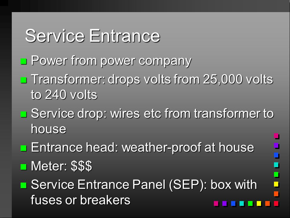 Service Entrance n Power from power company n Transformer: drops volts from 25,000 volts to 240 volts n Service drop: wires etc from transformer to house n Entrance head: weather-proof at house n Meter: $$$ n Service Entrance Panel (SEP): box with fuses or breakers