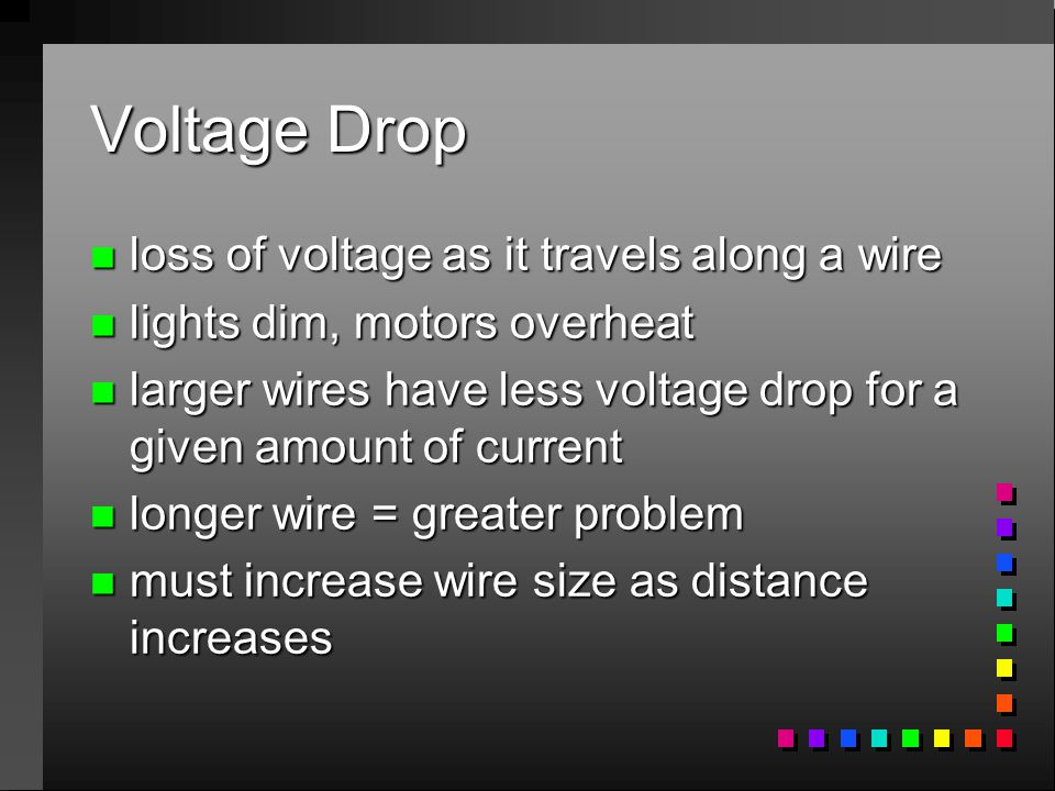Voltage Drop n loss of voltage as it travels along a wire n lights dim, motors overheat n larger wires have less voltage drop for a given amount of current n longer wire = greater problem n must increase wire size as distance increases