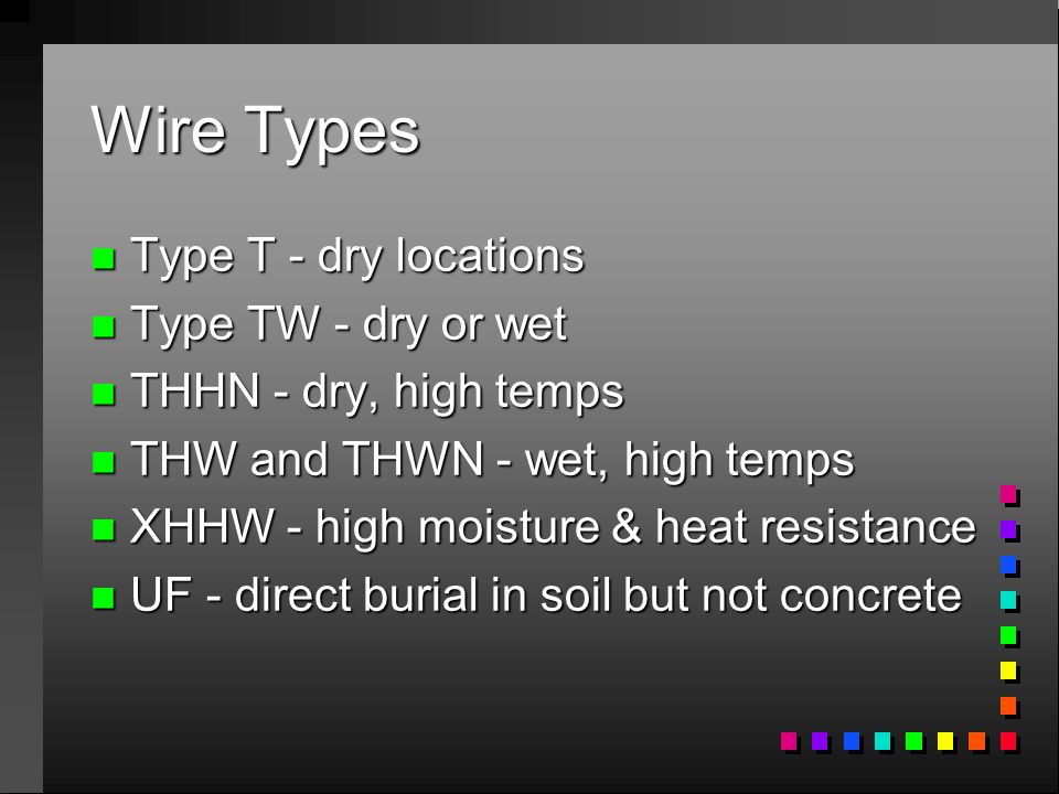 Wire Types n Type T - dry locations n Type TW - dry or wet n THHN - dry, high temps n THW and THWN - wet, high temps n XHHW - high moisture & heat resistance n UF - direct burial in soil but not concrete