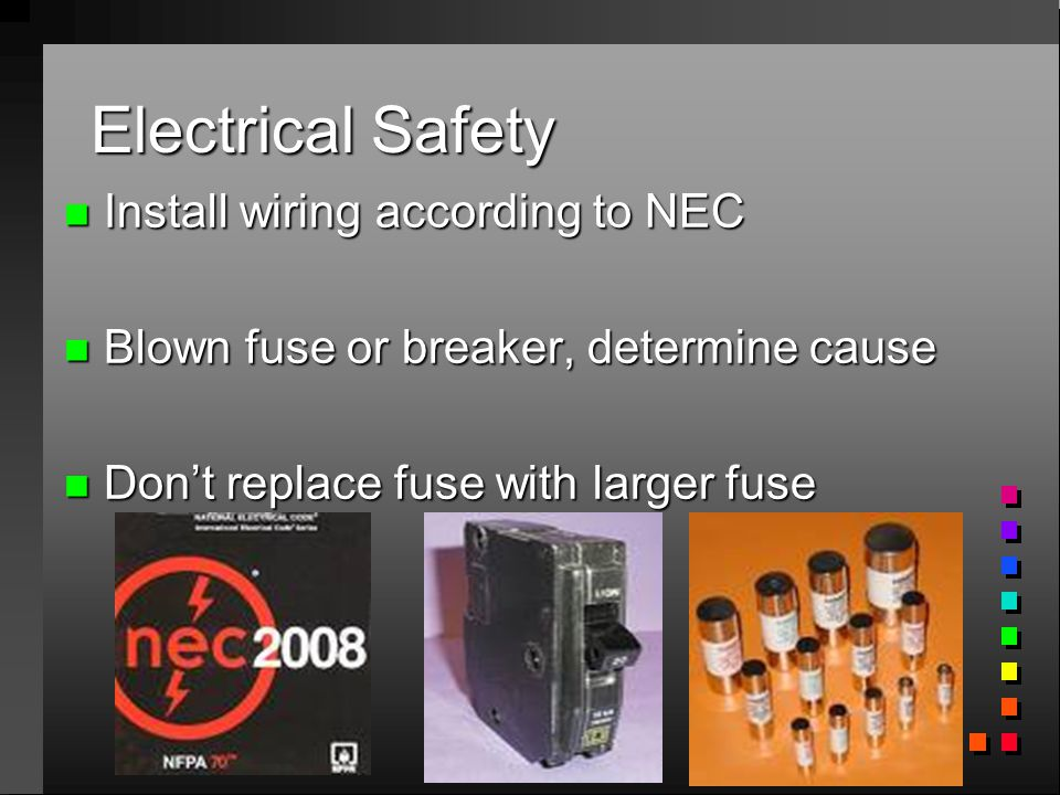 Electrical Safety n Install wiring according to NEC n Blown fuse or breaker, determine cause n Don't replace fuse with larger fuse
