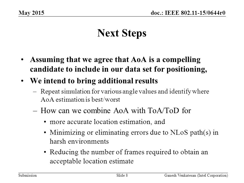 doc.: IEEE /0644r0 Submission Next Steps Assuming that we agree that AoA is a compelling candidate to include in our data set for positioning, We intend to bring additional results –Repeat simulation for various angle values and identify where AoA estimation is best/worst –How can we combine AoA with ToA/ToD for more accurate location estimation, and Minimizing or eliminating errors due to NLoS path(s) in harsh environments Reducing the number of frames required to obtain an acceptable location estimate May 2015 Slide 8Ganesh Venkatesan (Intel Corporation)