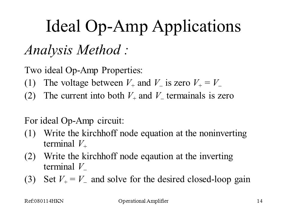 Ref:080114HKNOperational Amplifier14 Ideal Op-Amp Applications Analysis Method : Two ideal Op-Amp Properties: (1)The voltage between V + and V  is zero V + = V  (2)The current into both V + and V  termainals is zero For ideal Op-Amp circuit: (1)Write the kirchhoff node equation at the noninverting terminal V + (2)Write the kirchhoff node eqaution at the inverting terminal V  (3)Set V + = V  and solve for the desired closed-loop gain