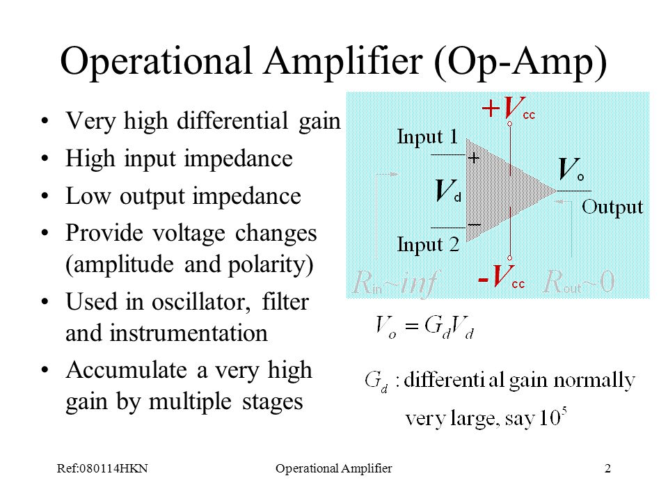 Ref:080114HKNOperational Amplifier2 Operational Amplifier (Op-Amp) Very high differential gain High input impedance Low output impedance Provide voltage changes (amplitude and polarity) Used in oscillator, filter and instrumentation Accumulate a very high gain by multiple stages