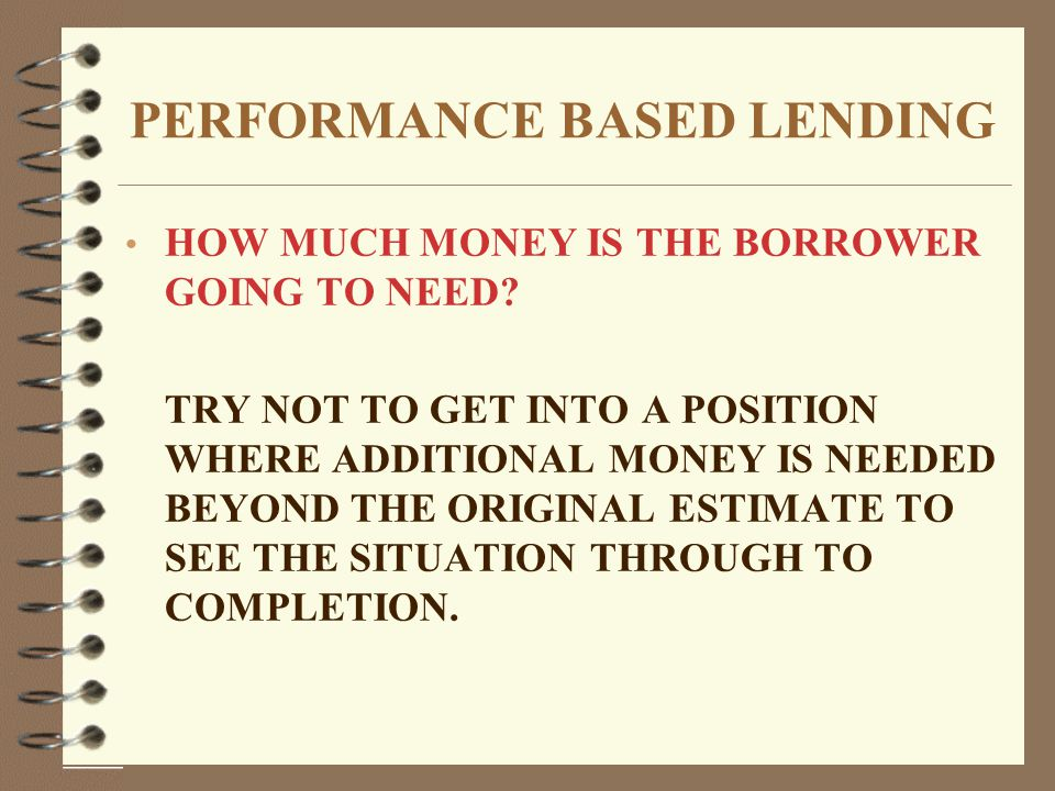 PERFORMANCE BASED LENDING HOW MUCH MONEY IS THE BORROWER GOING TO NEED.
