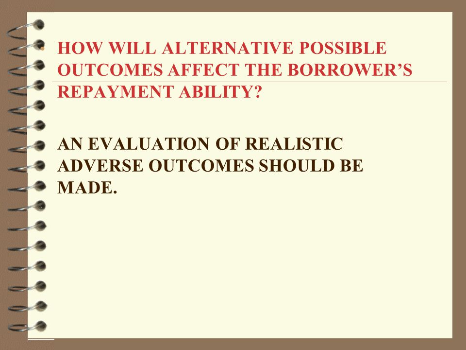 HOW WILL ALTERNATIVE POSSIBLE OUTCOMES AFFECT THE BORROWER'S REPAYMENT ABILITY.