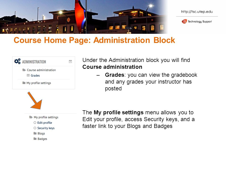 Course Home Page: Administration Block Under the Administration block you will find Course administration –Grades: you can view the gradebook and any grades your instructor has posted The My profile settings menu allows you to Edit your profile, access Security keys, and a faster link to your Blogs and Badges