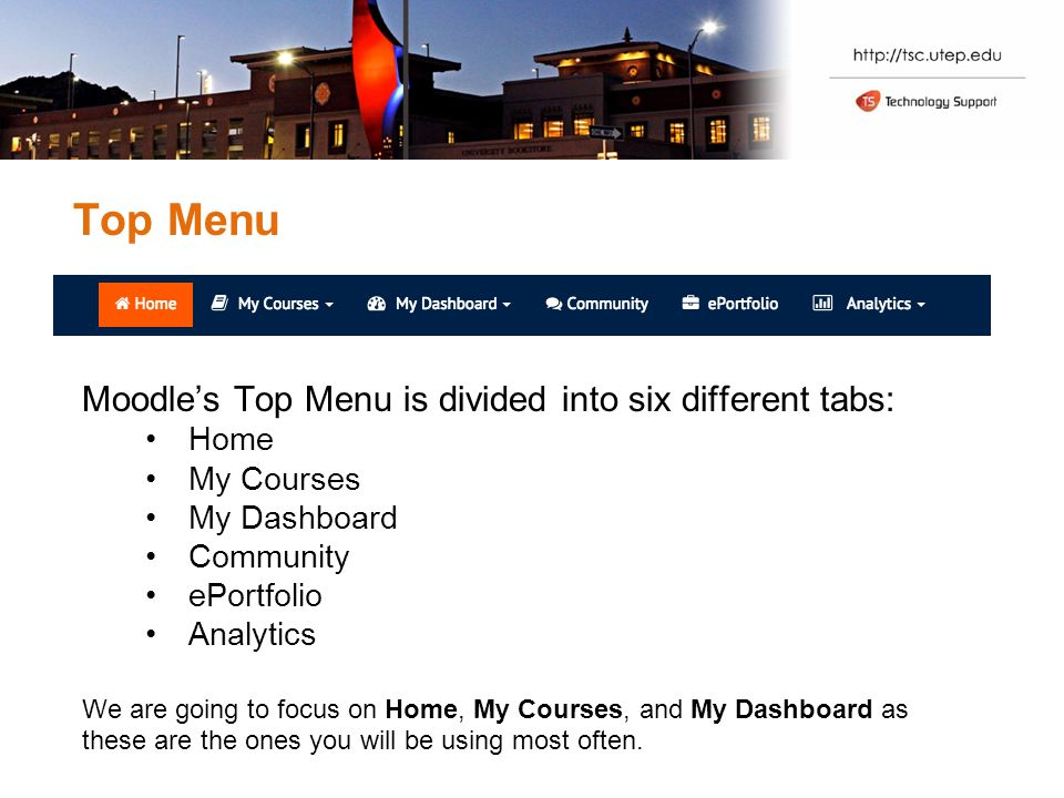Top Menu Moodle's Top Menu is divided into six different tabs: Home My Courses My Dashboard Community ePortfolio Analytics We are going to focus on Home, My Courses, and My Dashboard as these are the ones you will be using most often.