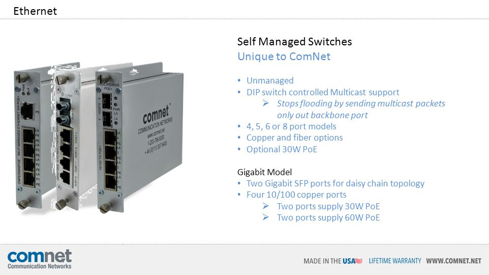 Self Managed Switches Unique to ComNet Unmanaged DIP switch controlled Multicast support  Stops flooding by sending multicast packets only out backbone port 4, 5, 6 or 8 port models Copper and fiber options Optional 30W PoE Gigabit Model Two Gigabit SFP ports for daisy chain topology Four 10/100 copper ports  Two ports supply 30W PoE  Two ports supply 60W PoE Ethernet