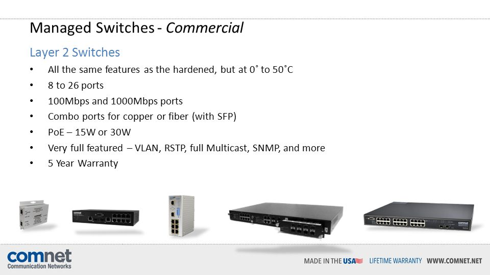 Managed Switches - Commercial Layer 2 Switches All the same features as the hardened, but at 0˚ to 50˚C 8 to 26 ports 100Mbps and 1000Mbps ports Combo ports for copper or fiber (with SFP) PoE – 15W or 30W Very full featured – VLAN, RSTP, full Multicast, SNMP, and more 5 Year Warranty