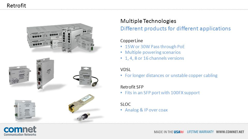 Retrofit Multiple Technologies Different products for different applications CopperLine 15W or 30W Pass through PoE Multiple powering scenarios 1, 4, 8 or 16 channels versions VDSL For longer distances or unstable copper cabling Retrofit SFP Fits in an SFP port with 100FX support SLOC Analog & IP over coax
