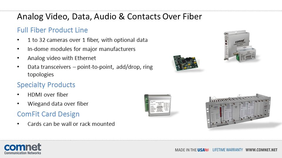 Analog Video, Data, Audio & Contacts Over Fiber Full Fiber Product Line 1 to 32 cameras over 1 fiber, with optional data In-dome modules for major manufacturers Analog video with Ethernet Data transceivers – point-to-point, add/drop, ring topologies Specialty Products HDMI over fiber Wiegand data over fiber ComFit Card Design Cards can be wall or rack mounted