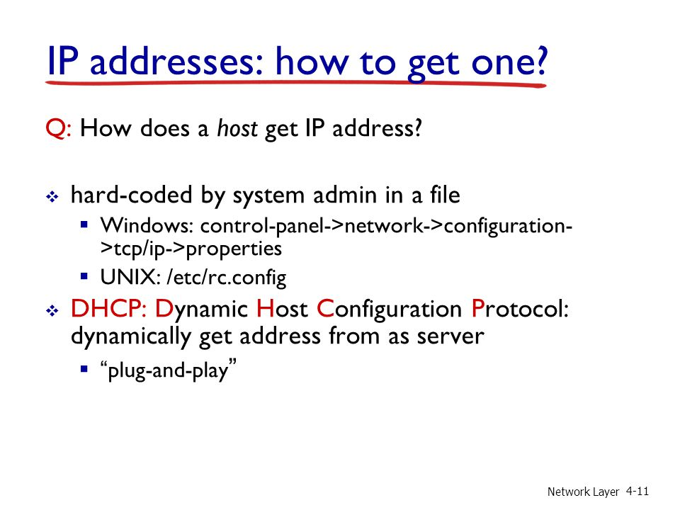 Network Layer 4-11 IP addresses: how to get one. Q: How does a host get IP address.