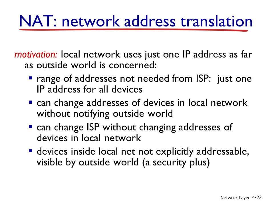 Network Layer 4-22 motivation: local network uses just one IP address as far as outside world is concerned:  range of addresses not needed from ISP: just one IP address for all devices  can change addresses of devices in local network without notifying outside world  can change ISP without changing addresses of devices in local network  devices inside local net not explicitly addressable, visible by outside world (a security plus) NAT: network address translation