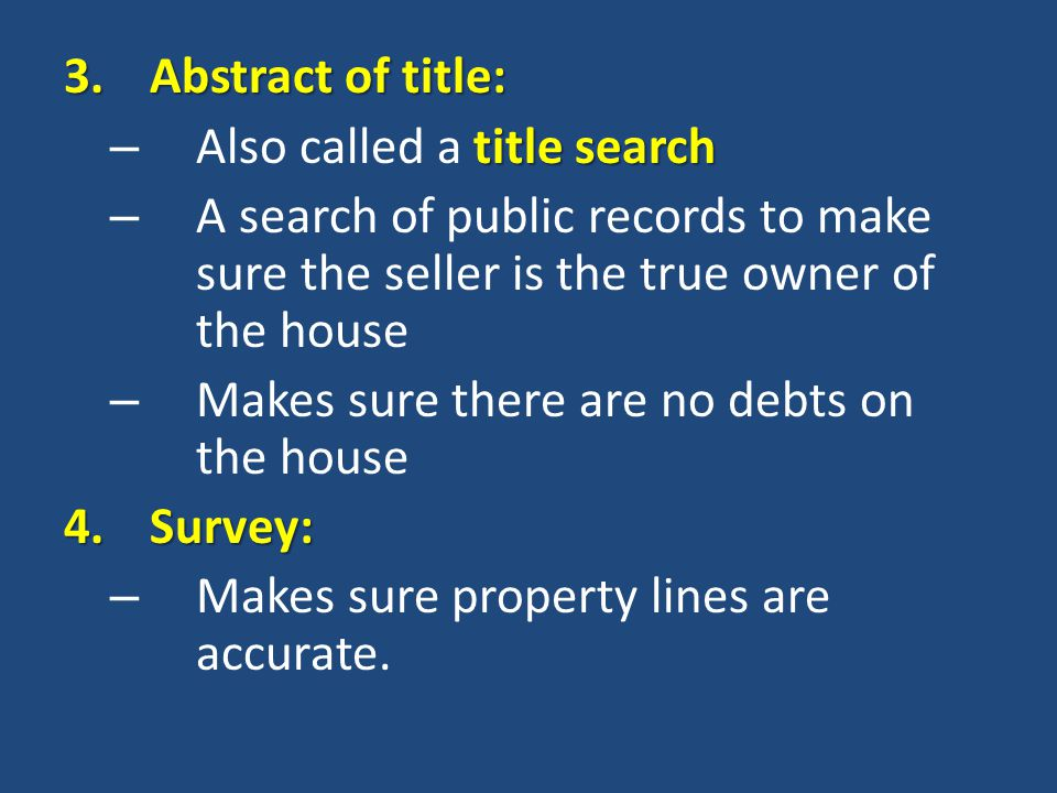 3.Abstract of title: title search – Also called a title search – A search of public records to make sure the seller is the true owner of the house – Makes sure there are no debts on the house 4.Survey: – Makes sure property lines are accurate.