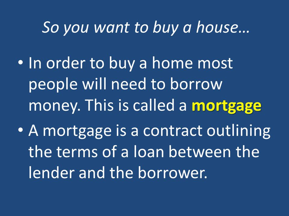 So you want to buy a house… mortgage In order to buy a home most people will need to borrow money.