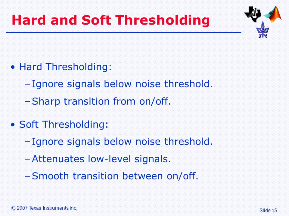 Slide 15 © 2007 Texas Instruments Inc, Hard and Soft Thresholding Hard Thresholding: –Ignore signals below noise threshold.