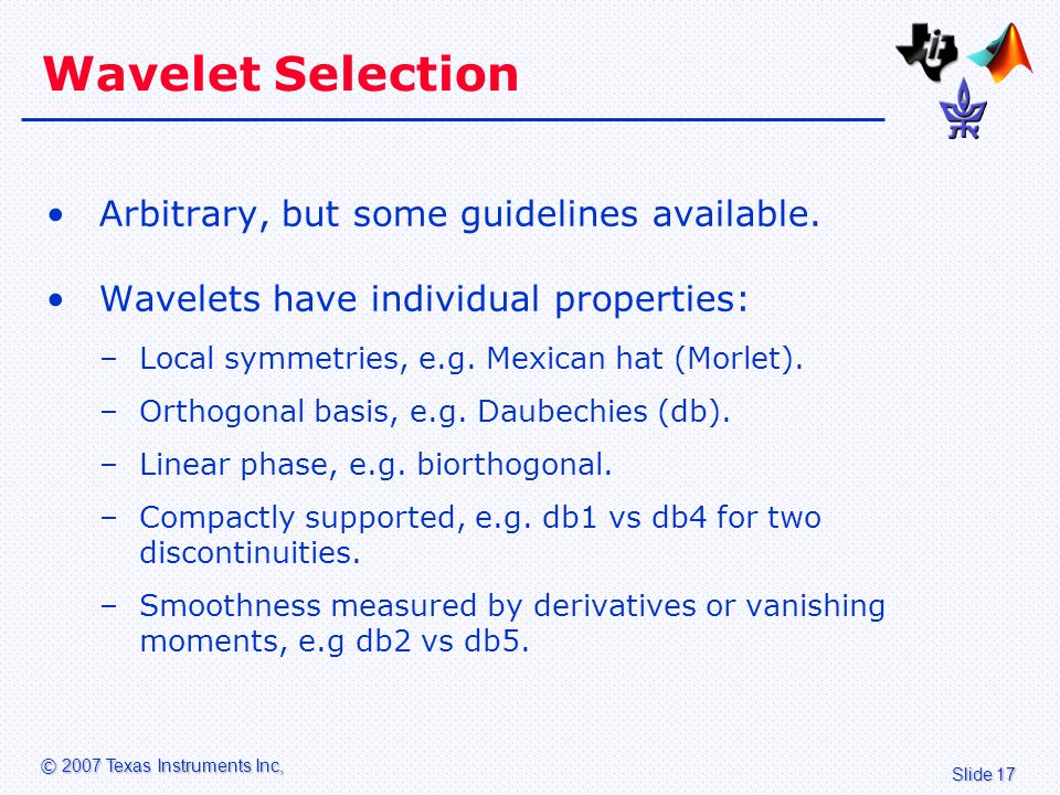 Slide 17 © 2007 Texas Instruments Inc, Wavelet Selection Arbitrary, but some guidelines available.