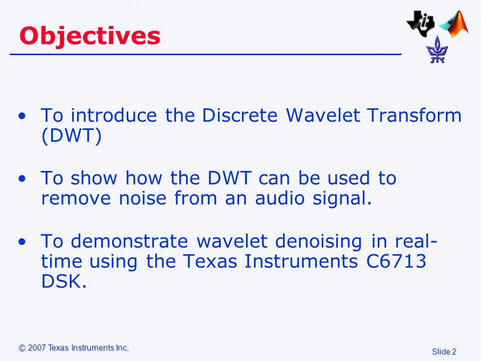 Slide 2 © 2007 Texas Instruments Inc, Objectives To introduce the Discrete Wavelet Transform (DWT) To show how the DWT can be used to remove noise from an audio signal.