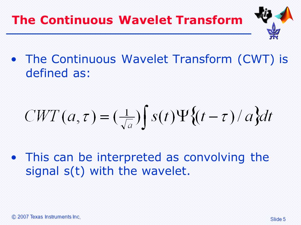 Slide 5 © 2007 Texas Instruments Inc, The Continuous Wavelet Transform The Continuous Wavelet Transform (CWT) is defined as: This can be interpreted as convolving the signal s(t) with the wavelet.