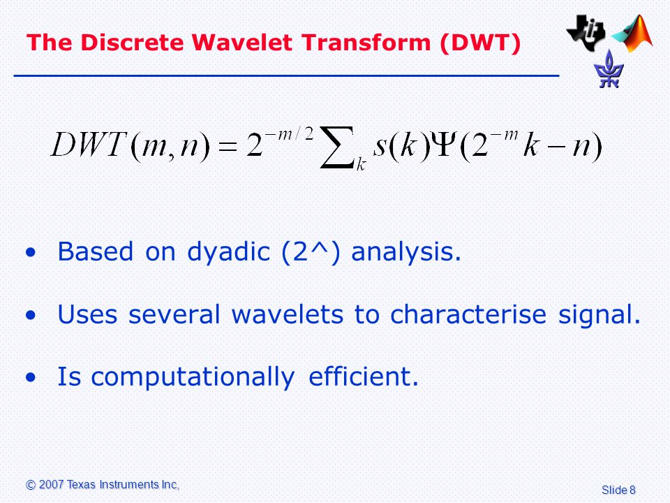 Slide 8 © 2007 Texas Instruments Inc, The Discrete Wavelet Transform (DWT) Based on dyadic (2^) analysis.