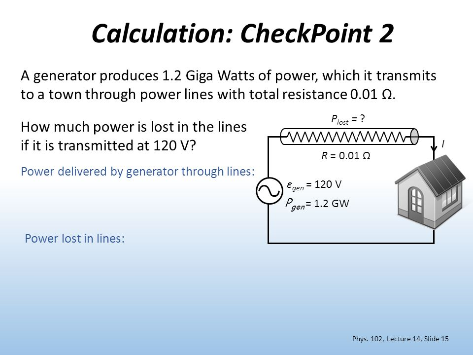 Calculation: CheckPoint 2 A generator produces 1.2 Giga Watts of power, which it transmits to a town through power lines with total resistance 0.01 Ω.