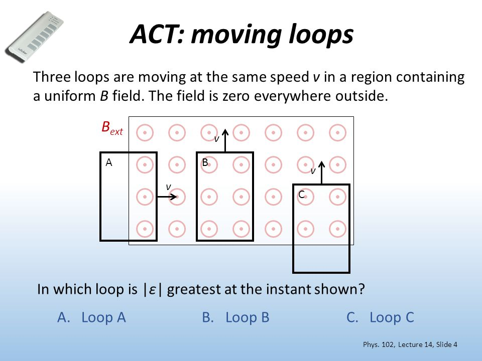 ACT: moving loops Three loops are moving at the same speed v in a region containing a uniform B field.