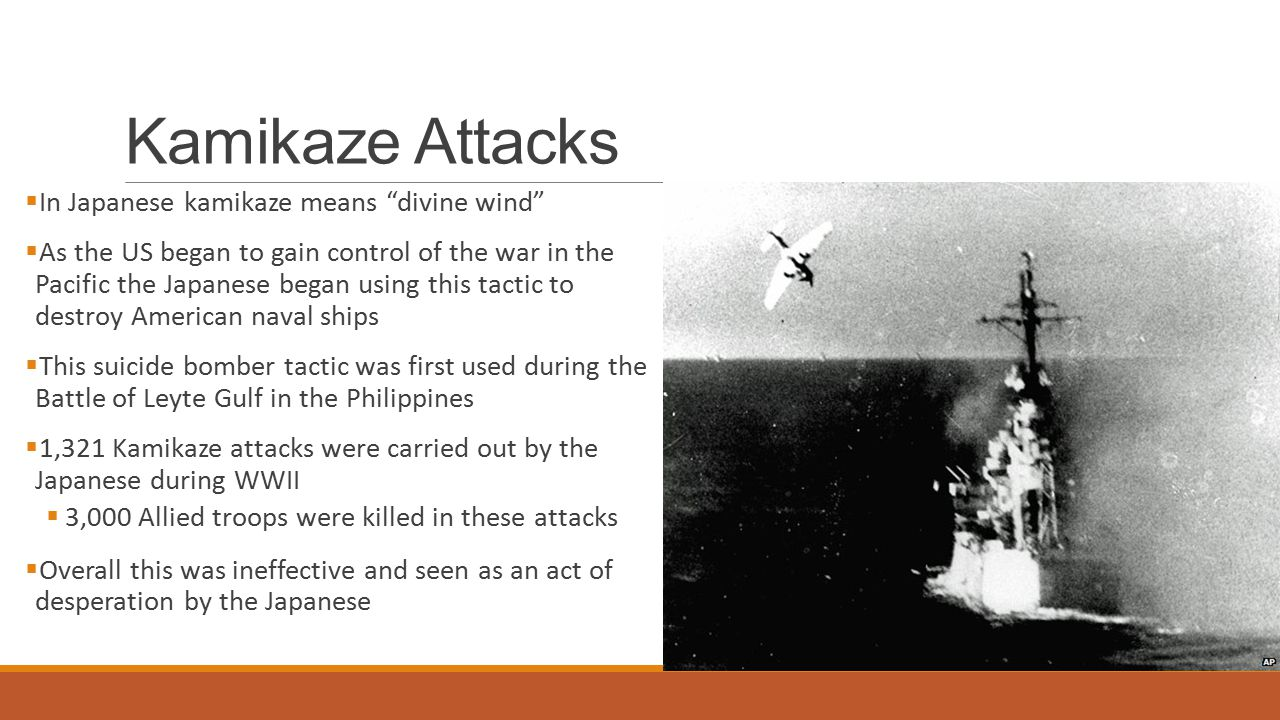 Kamikaze Attacks  In Japanese kamikaze means divine wind  As the US began to gain control of the war in the Pacific the Japanese began using this tactic to destroy American naval ships  This suicide bomber tactic was first used during the Battle of Leyte Gulf in the Philippines  1,321 Kamikaze attacks were carried out by the Japanese during WWII  3,000 Allied troops were killed in these attacks  Overall this was ineffective and seen as an act of desperation by the Japanese