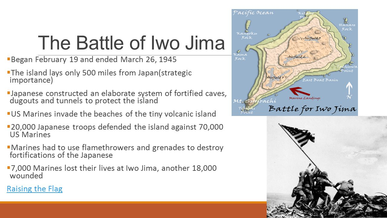 The Battle of Iwo Jima  Began February 19 and ended March 26, 1945  The island lays only 500 miles from Japan(strategic importance)  Japanese constructed an elaborate system of fortified caves, dugouts and tunnels to protect the island  US Marines invade the beaches of the tiny volcanic island  20,000 Japanese troops defended the island against 70,000 US Marines  Marines had to use flamethrowers and grenades to destroy fortifications of the Japanese  7,000 Marines lost their lives at Iwo Jima, another 18,000 wounded Raising the Flag