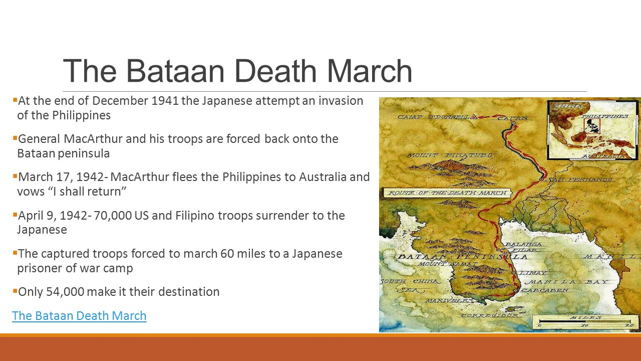 The Bataan Death March  At the end of December 1941 the Japanese attempt an invasion of the Philippines  General MacArthur and his troops are forced back onto the Bataan peninsula  March 17, MacArthur flees the Philippines to Australia and vows I shall return  April 9, ,000 US and Filipino troops surrender to the Japanese  The captured troops forced to march 60 miles to a Japanese prisoner of war camp  Only 54,000 make it their destination The Bataan Death March