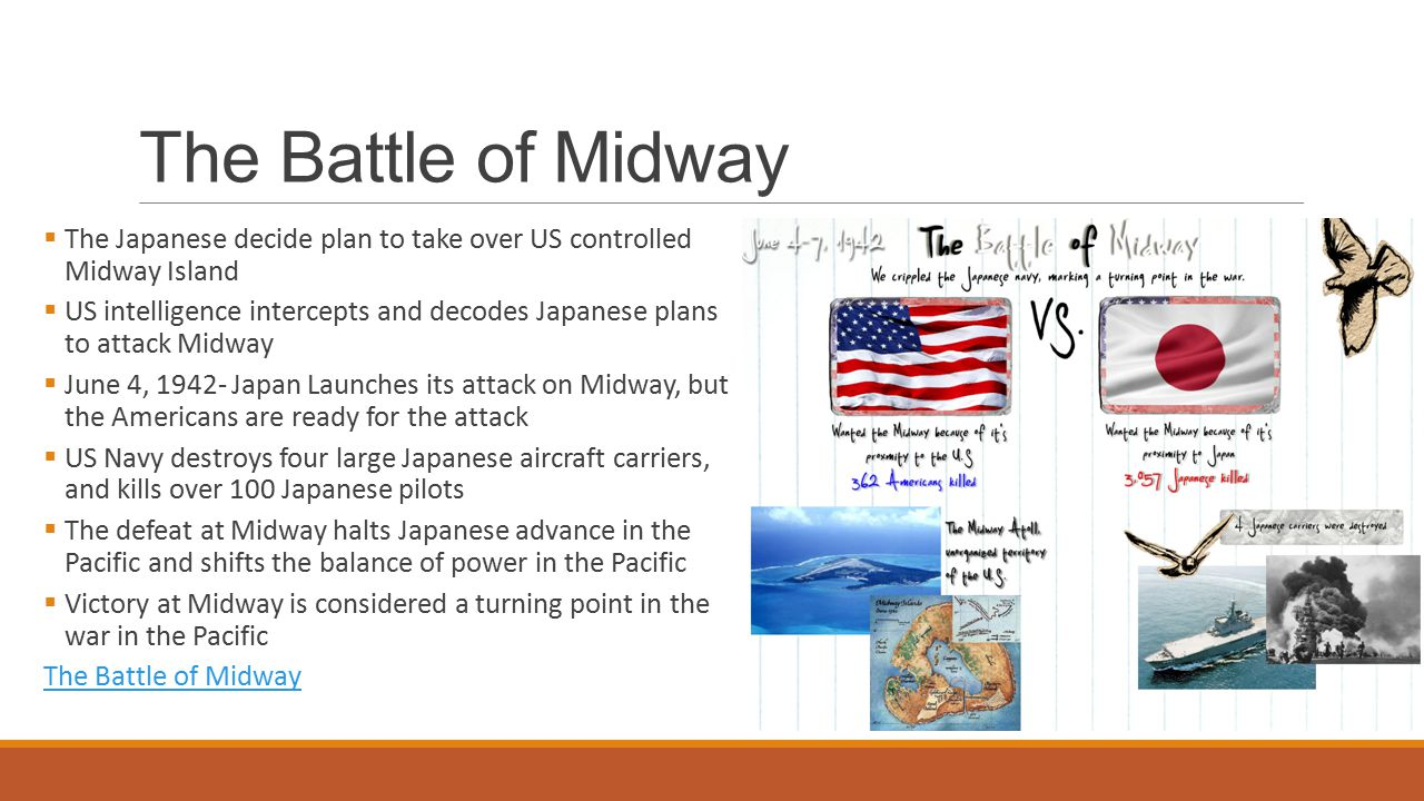 The Battle of Midway  The Japanese decide plan to take over US controlled Midway Island  US intelligence intercepts and decodes Japanese plans to attack Midway  June 4, Japan Launches its attack on Midway, but the Americans are ready for the attack  US Navy destroys four large Japanese aircraft carriers, and kills over 100 Japanese pilots  The defeat at Midway halts Japanese advance in the Pacific and shifts the balance of power in the Pacific  Victory at Midway is considered a turning point in the war in the Pacific The Battle of Midway
