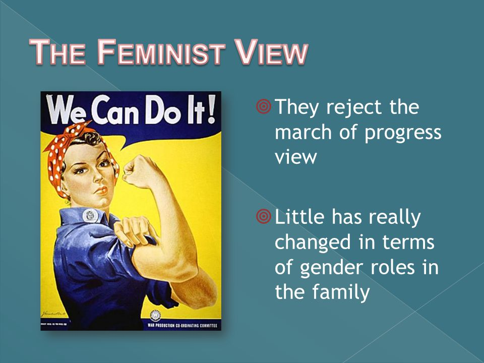  They reject the march of progress view  Little has really changed in terms of gender roles in the family